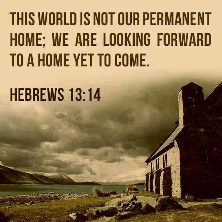 This world is not our temporary home;   We are looking forward to a home yet to come Hebrews 13:14