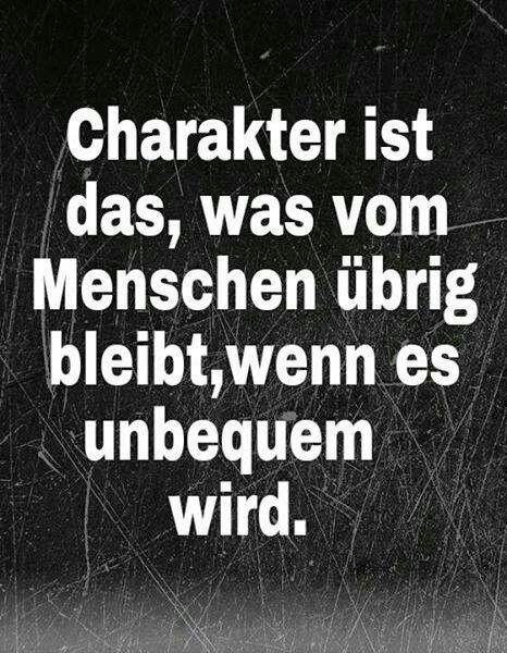 Charakter ist das, was vom Menschen übrig bleibt, wenn es unbequem wird.
