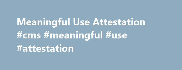 Meaningful Use Attestation #cms #meaningful #use #attestation http://trinidad-and-tobago.nef2.com/meaningful-use-attestation-cms-meaningful-use-attestation/  # Meaningful Use Attestation and Incentives What is Meaningful Use attestation? Attestation is the process of declaring to CMS that you've met the Meaningful Use requirements to qualify for Meaningful Use incentives. After your reporting period, you'll submit values for objectives and Clinical Quality Measures (CQMs) online as part of…