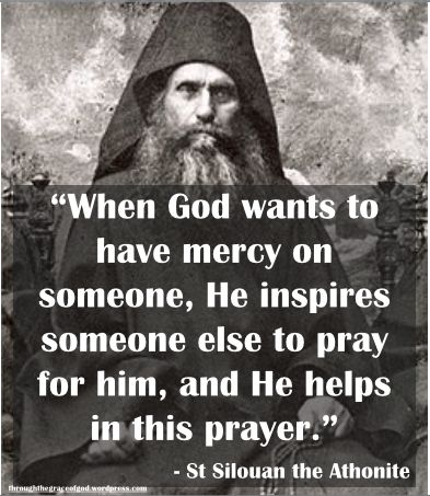 """""""When God wants to have mercy on someone, He inspires someone else to pray for him, and He helps in this prayer."""" – St. Silouan the Athonite"""