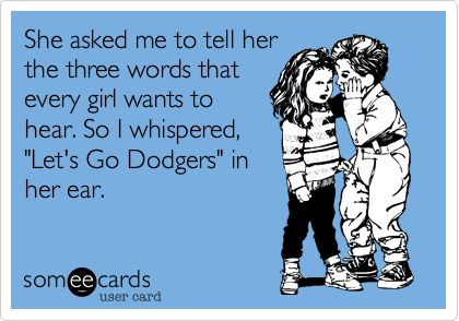 She asked me to tell her the three words that every girl wants to hear. So I whispered, 'Let's Go Dodgers' in her ear.