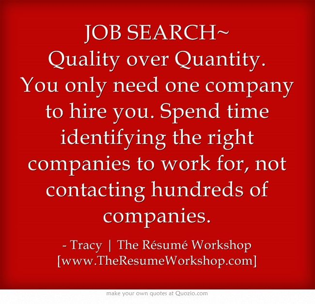 JOB SEARCH~ Quality over Quantity. You only need one company to hire you. Spend time identifying the right companies to work for, not contacting hundreds of companies.