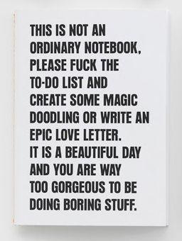 Esto no es un cuaderno normal, por favor, a la mierda la lista de cosas para hacer, crea un poco de magia, garabatea o escribe una carta de amor épica. Es un hermoso día y tu eres demasiado precioso para estar haciendo cosas aburridas