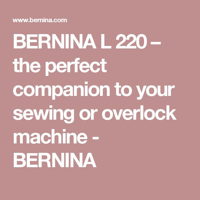 BERNINA L 220 – the perfect companion to your sewing or overlock machine - BERNINA