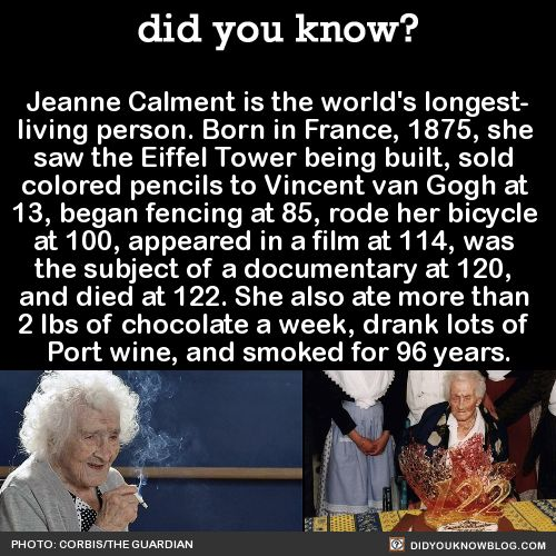 "Jeanne Calment is the world's longest- living person. She's also fascinating af, so I gathered some more facts about her for you: She once said: ""I've never had but one wrinkle, and I'm sitting on it."" She remembered Van Gogh as being ""dirty,..."