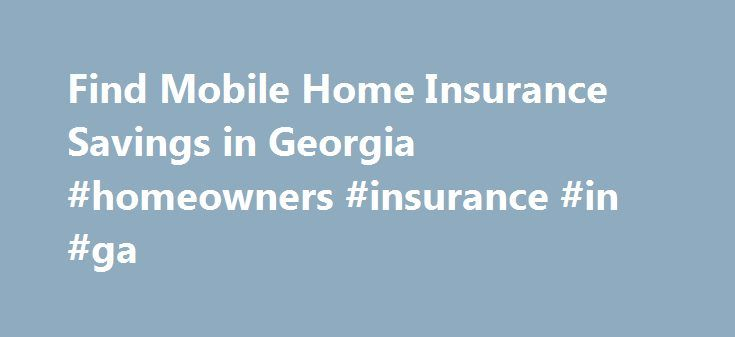 Find Mobile Home Insurance Savings in Georgia #homeowners #insurance #in #ga http://new-york.remmont.com/find-mobile-home-insurance-savings-in-georgia-homeowners-insurance-in-ga/  # Georgia Mobile Home Insurance Mobile homes provide housing to many Georgia residents. Many mobile homes can appear the same as traditional homes to passers-by, but they are anchored to the ground rather than built onto a solid foundation. Mobile home owners have special insurance considerations and will need to…