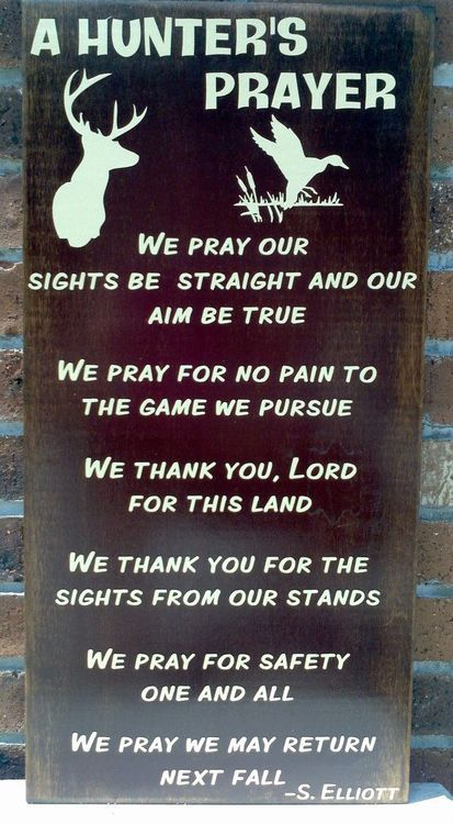 Hunter's Prayer-- We pray our sights be straight and our aim be true. We pray for no pain to the game we pursue. We thank you, lord for this land. We thank you for the sights from our stands. We pray for safety one and all. We pray we may return next fall. S. Elliott