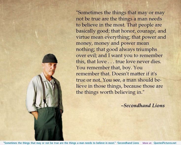 """""""Sometimes the things that may or not be true are the things a man needs to believe in most."""" -Secondhand Lions"""