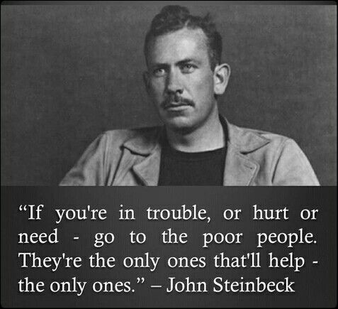 John Steinbeck • | though they may be financially depleted, there you will often find some of the most authentic and caring hearts...and spiritually rich.