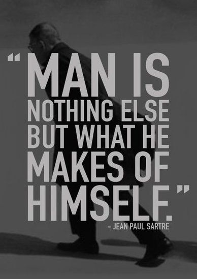 """""""Man is nothing else but what he makes of himself"""" - Jean Paul Sartre"""