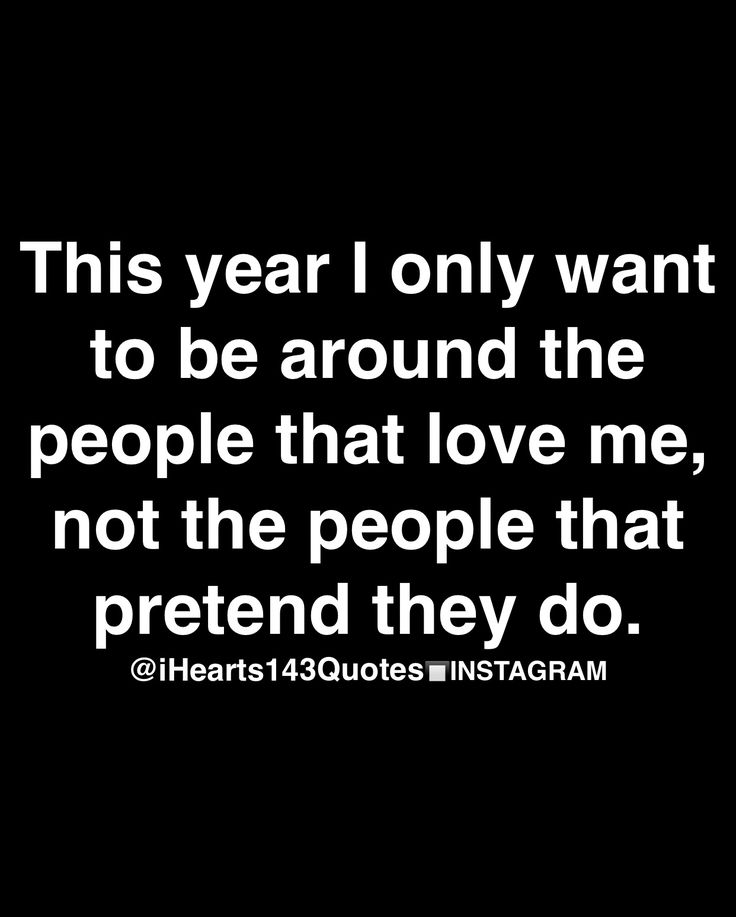this year I only want to be around the people that love me, not the people that pretend they do.