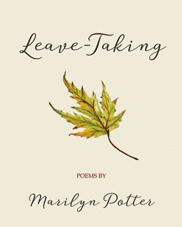 Leave-Taking - poems by Marilyn Potter: Moves through stages of grief—the reckoning, the remembering, the rituals—after the sudden death of a spouse. Through these interspersed cemetery poems and epitaphs—mini-stories in stone—grief unfolds from many perspectives: praise and lament, love and disenchantment, hope and pain, faith and doubt. Above all, Leave-Taking is a tender love elegy; one that connects with anyone who has experienced deep loss. $18.95