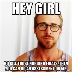 Hey Girl Go kill those nursing finals. Then you can do an assessment on me.   Ryan Gosling Hey