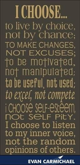 I choose to live by choice, not by chance;   To make changes, not excuses; To be motivated not manipulated; To be useful, not used; To excel, not compete. I choose self esteem, not self pity. I choose to listen to my inner voice, not the random opinions of others. More inspiration at http://www.evancarmichael.com/