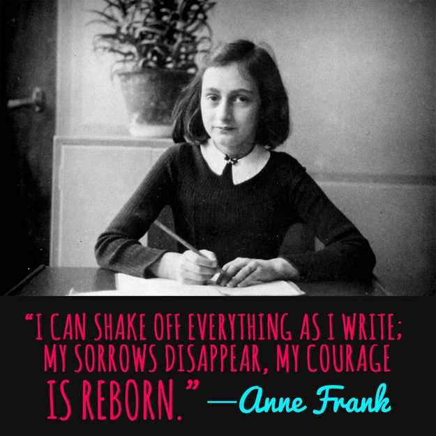 """""""I can shake off everything as I write; my sorrows disappear, my courage is reborn."""" -Anne Frank"""