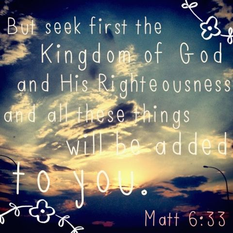 """""""But seek ye first the kingdom of God, & His righteousness; & all these things shall be added unto you."""" -Jesus (Matthew 6:33)"""