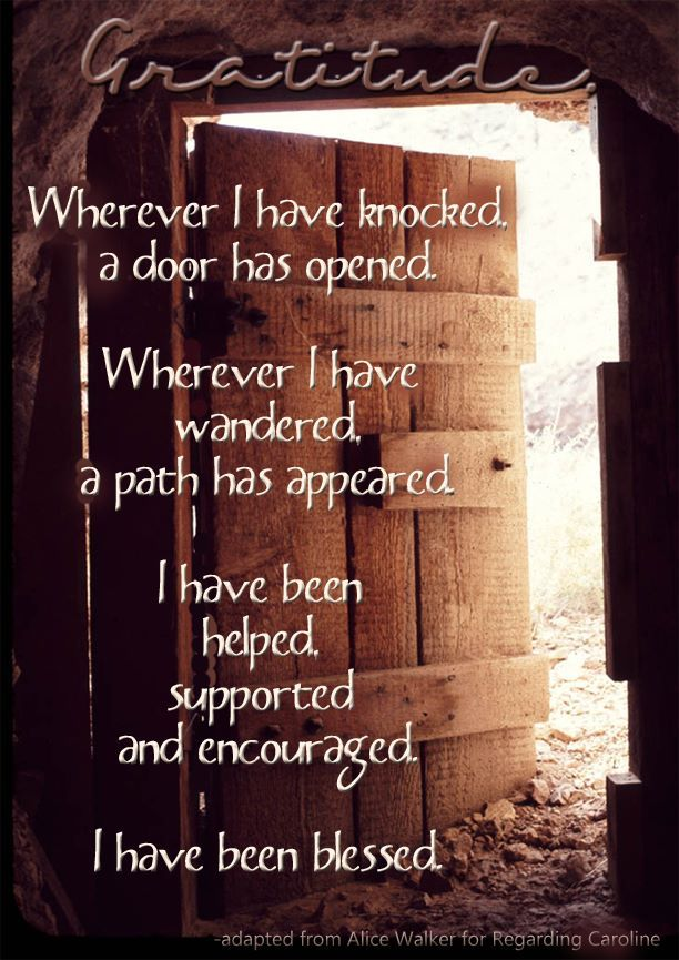 Gratitude --- Wherever I have knocked, a door has opened. Wherever I have wandered, a path has appeared. I have been helped, supported and encouraged. I have been blessed.