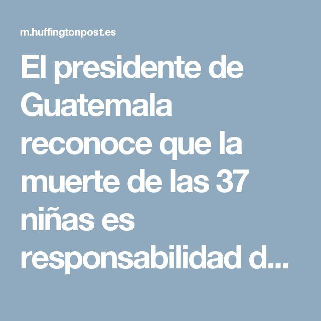 El presidente de Guatemala reconoce que la muerte de las 37 niñas es responsabilidad del Estado