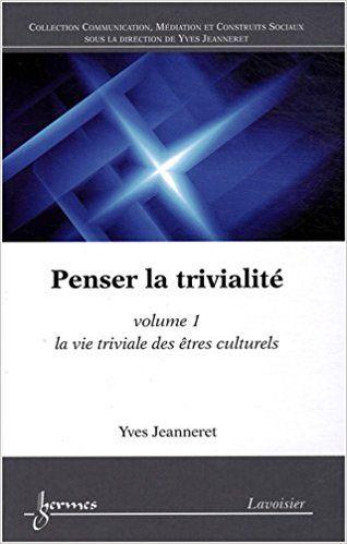 Penser la trivialité : Volume 1, La vie triviale des êtres culturels - Yves Jeanneret