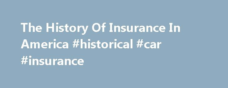 The History Of Insurance In America #historical #car #insurance http://california.remmont.com/the-history-of-insurance-in-america-historical-car-insurance/  # The History Of Insurance In America Insurance was a latecomer to the American landscape, largely because there were just too many known risks. and even more unknown ones. When it finally did make it over, it was supported by one of the most famous Americans in history. Let's take a look at the history of insurance in the U.S. Benjamin…