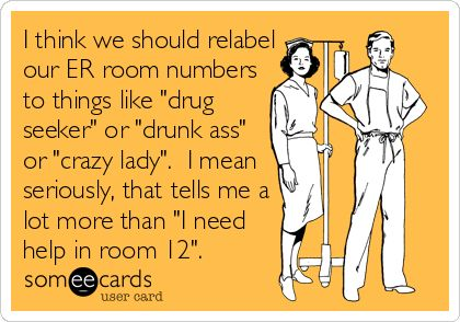 I think we should relabel our ER room numbers to things like drug seeker or drunk ass or crazy lady. I mean seriously, that tells.
