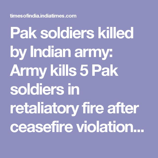 Pak soldiers killed by Indian army: Army kills 5 Pak soldiers in retaliatory fire after ceasefire violation | India News - Times of India