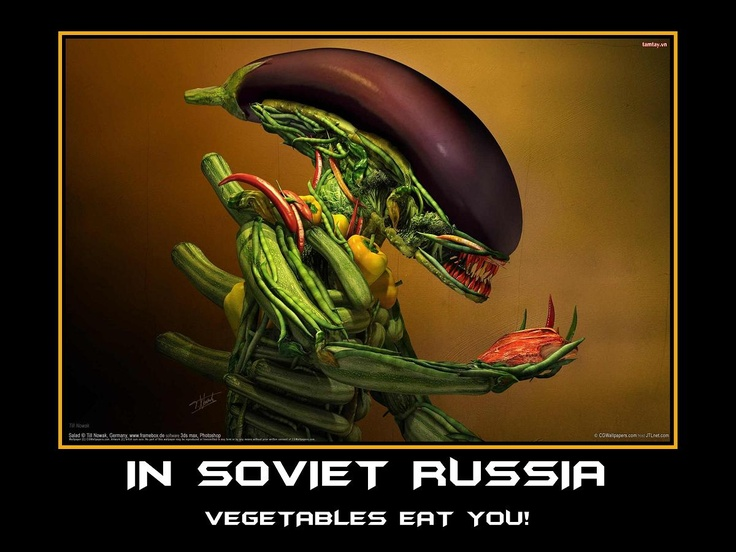 In Soviet Russia... vegetables eat you!
