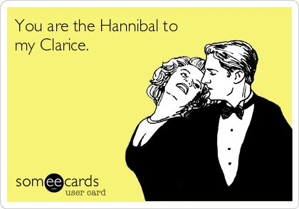 You are the Hannibal to my Clarice.