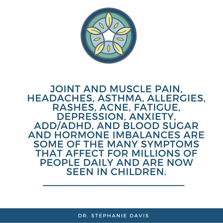 Joint and muscle pain, headaches, asthma, allergies, rashes, acne, fatigue, depression, anxiety, ADD/ADHD, and blood sugar and hormone imbalances are some of the many symptoms that affect for millions of people daily and are now seen in children - Dr. Stephanie Davis