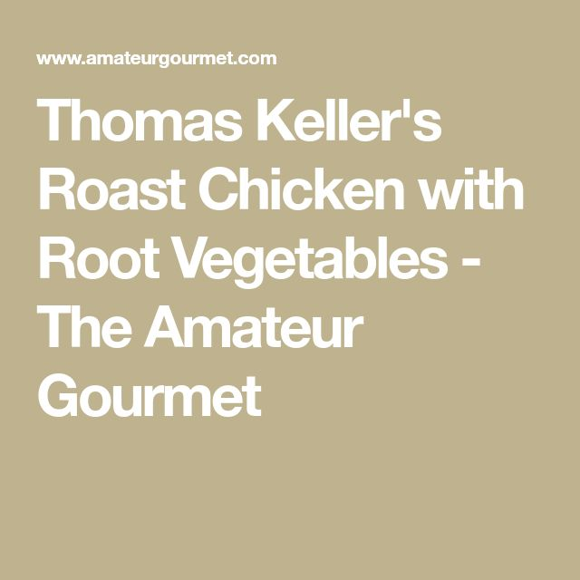 Thomas Keller's Roast Chicken with Root Vegetables - The Amateur Gourmet