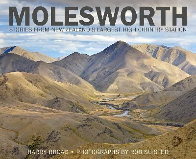"""Molesworth : stories from New Zealand's largest high-country station"", byHarry Broad ; photographs by Rob Suisted -this book is a history of Molesworth  highcountry station. . It tells the stories of those who have contributed so much over the years to this highly successful station. Just as importantly, it explains the importance of recreation and conservation in the running of a modern high-country farm. Richly illustrated. 2014 Nielsen Bookseller's Choice Winner"