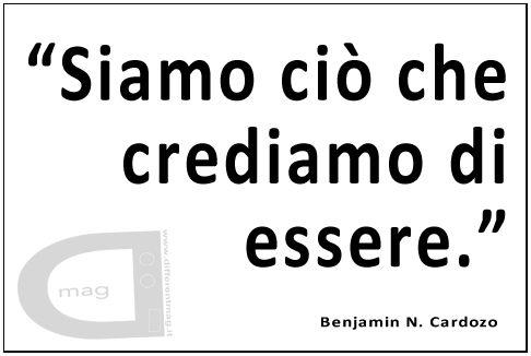 """""""Siamo ciò che crediamo di essere."""" Benjamin N. Cardozo"""
