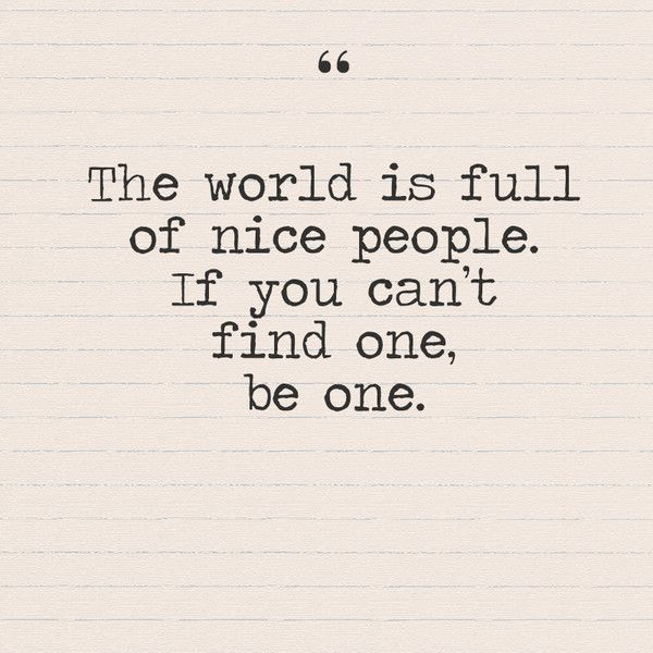 """The world is full of nice people, if you can't find one be one."" - Quotes You Need to Hear if You're Having a Bad Week - Photos"