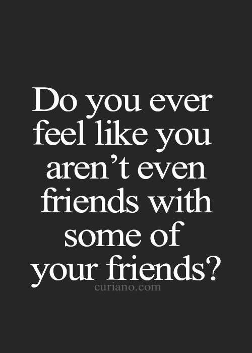 Ever feel like you aren't even friends with some of your friends?