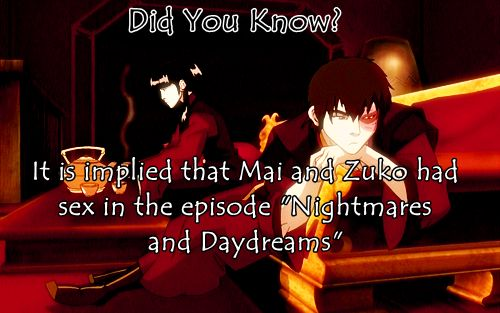 """Nightmares and Daydreams"": Zuko's and Mai's behaviour. Keep in mind Mai has an entire house to herself (the website states her family is still in Omashu), and Zuko got rid of the chaperones earlier in the episode. At one point, the camera cuts away while they're together at Mai's house late at night and we see Zuko wearing his hair in a top knot. When the show returns to their side of the story the next morning, Zuko is still there, lounging on her couch, that is in her bedroom, wearing the…"