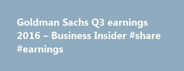 "Goldman Sachs Q3 earnings 2016 – Business Insider #share #earnings http://earnings.remmont.com/goldman-sachs-q3-earnings-2016-business-insider-share-earnings-3/  #share earnings # Big beat for Goldman Sachs Goldman Sachs reported third-quarter earnings Tuesday and it was a big beat. The firm reported diluted earnings per share of $4.88 on revenue of $8.17 billion. Analysts were expecting adjusted earnings per share of $3.88 on revenue of $ 7.41 billion, according to Bloomberg. ""We saw solid…"
