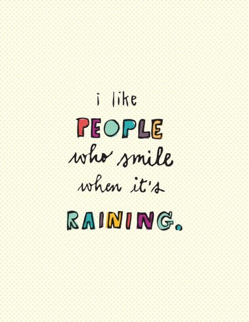 I like people who smile when it's raining. ...Even though I'm usually