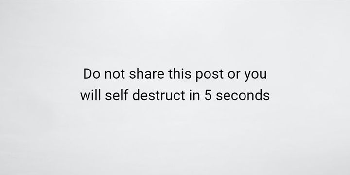 Do not share this post or you will self destruct in 5 seconds - http://ift.tt/1HQJd81