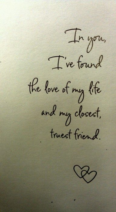 Love Quotes - In you, I've found the love of my life and my closest, truest friend.