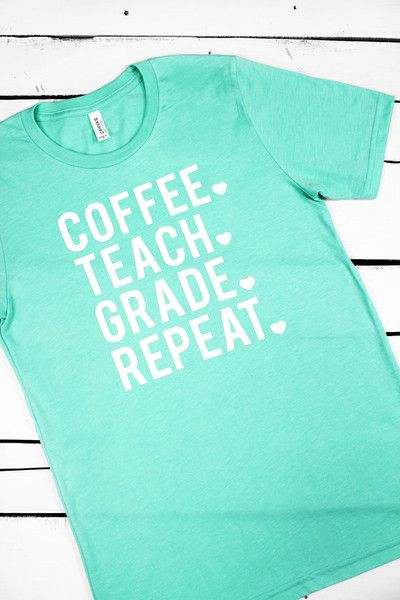 """Coffee. Teach. Grade. Repeat."" Text will be Gloss White. 50% Polyester * 25% Combed and Ring-Spun Cotton * 25% Rayon * Retail Fit * Unisex Sizing"