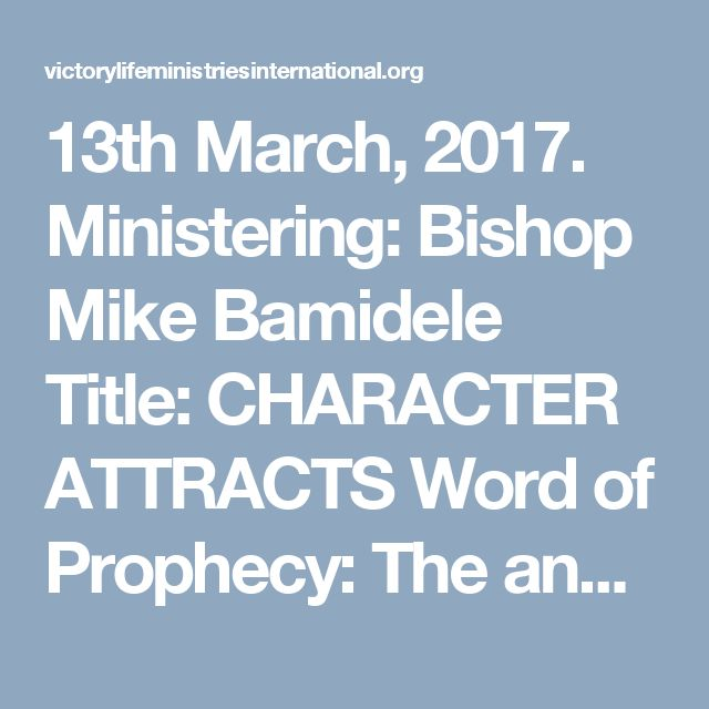 13th March, 2017. Ministering: Bishop Mike Bamidele Title: CHARACTER ATTRACTS Word of Prophecy: The anointing upon your life will not fail