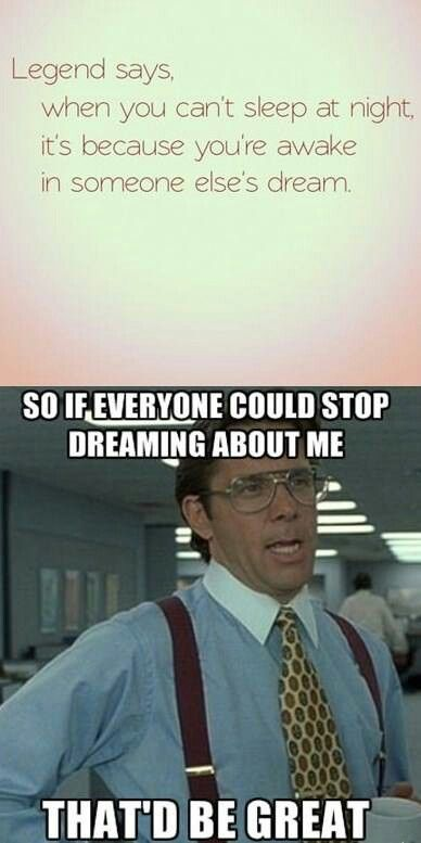 Wow. So by that logic, everyone is dreaming about me. >:( So if you could all just stop dreaming about me, thatd be great!