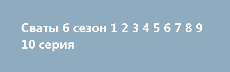 Cваты 6 сезон 1 2 3 4 5 6 7 8 9 10 серия http://kinofak.net/publ/komedii/cvaty_6_sezon_1_2_3_4_5_6_7_8_9_10_serija_hd_3/7-1-0-4801  Ох, никогда бы не подумала, что буду смотреть сериал подобного рода да еще и с таким восхищением. Вообще, моя история странная, потому что я смотрела тут пару серий, из другого сезона несколько штук, но целой картинки не было. И вот после выхода 5 сезона я просмотрела все предыдущие и последующий. Сколько же всего было за все сезоны «Сватов» и не упомнить…