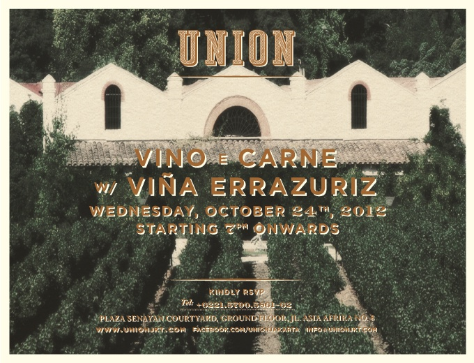 "UNION is proud to present  ""VINO e CARNE""  Wednesday, October 24th, 2012 Starting 7PM Onwards  A night dedicated to Chile's winemaking heritage And one of its finest Winery  VIÑA ERRAZURIZ  Feat.  A variety of its selected wines Carefully chosen by our sommelier, at reduced prices & Chef Adhika Maxi's Chilean inspired ""Duo of Chargrilled Lamb & Beef with Spicy Pebre Sauce""  RSVP 021 5790.5861/62"