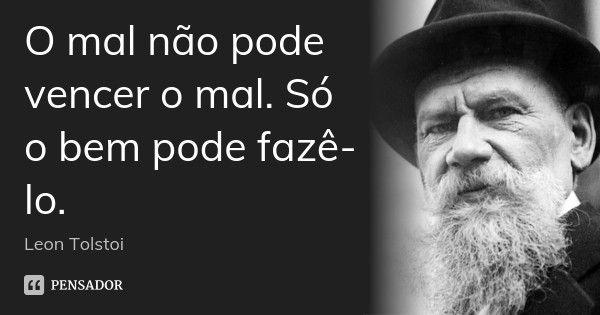 O mal não pode vencer o mal. Só o bem pode fazê-lo. — Leon Tolstoi