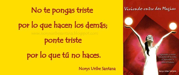 NORYS URIBE SANTANA: REFLEXIONES DE VIDA Nº 31 PONTE TRISTE POR LO QUE TU NO HACES
