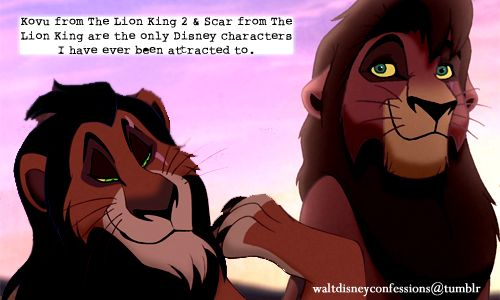 """Kovu from The Lion King 2 & Scar from The Lion King are the only Disney characters I have ever been attracted to."""