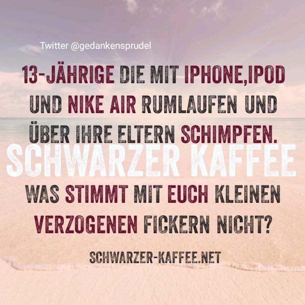 13-Jährige die mit iPhone,iPod und Nike Air rumlaufen und über ihre Eltern schimpfen. Was stimmt mit Euch kleinen verzogenen F****** nicht?