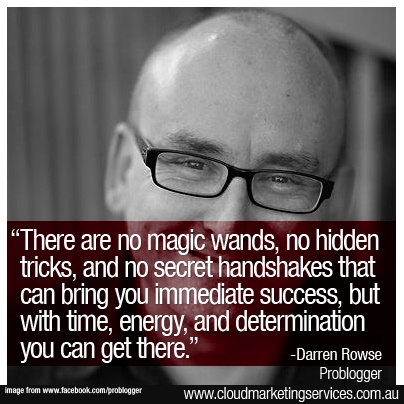 """There are no magic wands, no hidden tricks, and no secret handshakes that can bring you immediate success, but with time, energy, and determination you can get there."" - Darren Rowse"