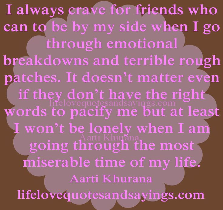 I always crave for friends who can to be by my side when I go through emotional breakdowns and terrible rough patches. It doesn't matter even if they don't have the right words to pacify me but at least I won't be lonely when I am going through the most miserable time of my life...Aarti Khurana